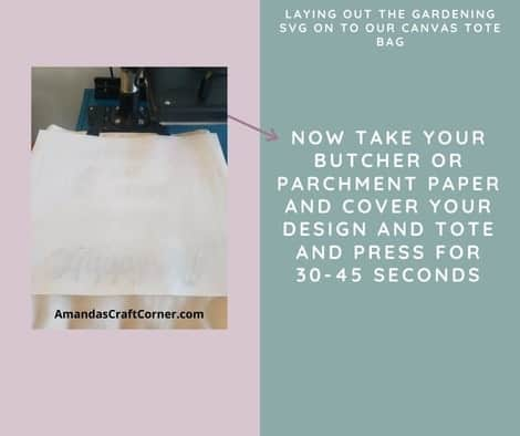 Lets cover our gardening SVG that is laid out on our Canvas tote bag with some parchment or butcher paper and gently press the design on your tote bag for 30-45 seconds.